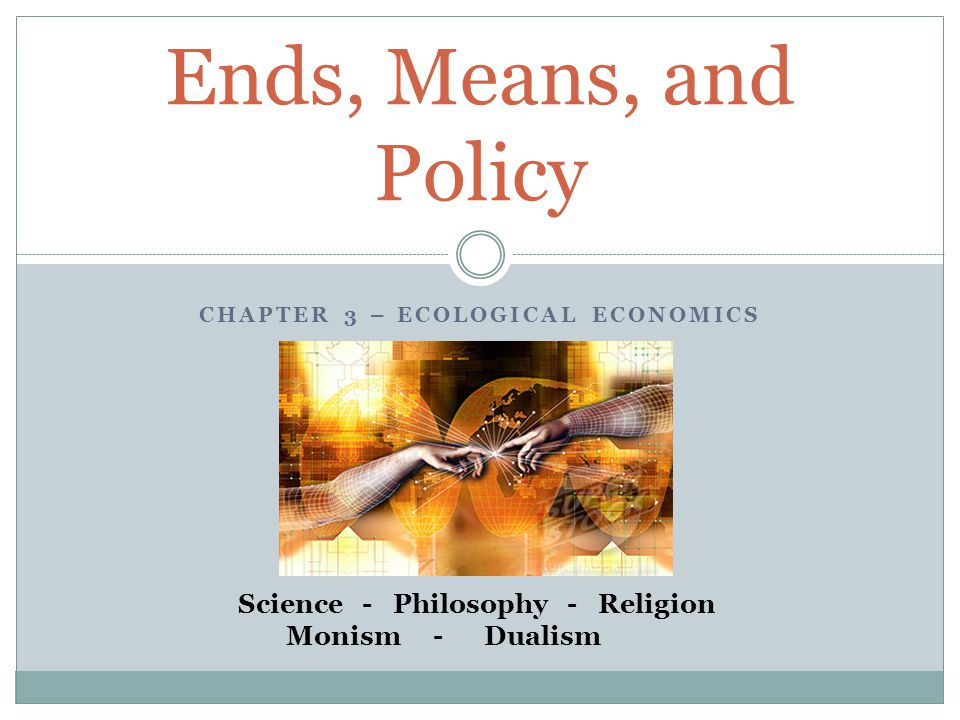 CHAPTER 3 – ECOLOGICAL ECONOMICS Ends, Means, and Policy Science - Philosophy - Religion Monism - Dualism