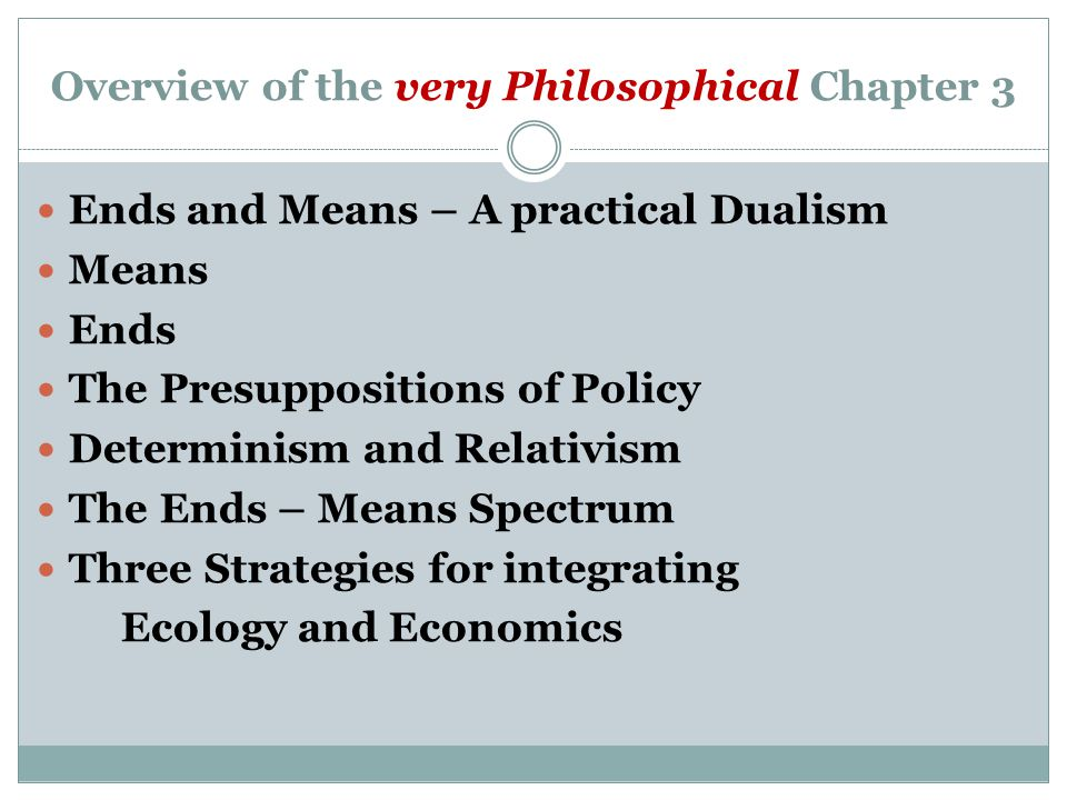 Overview of the very Philosophical Chapter 3 Ends and Means – A practical Dualism Means Ends The Presuppositions of Policy Determinism and Relativism The Ends – Means Spectrum Three Strategies for integrating Ecology and Economics