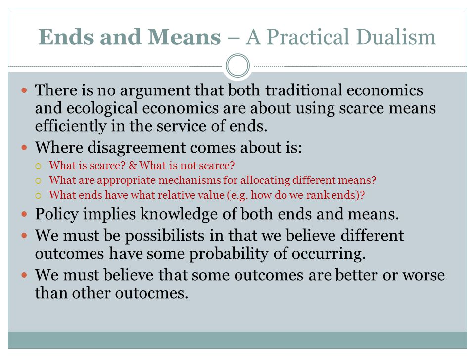 Ends and Means – A Practical Dualism There is no argument that both traditional economics and ecological economics are about using scarce means efficiently in the service of ends.