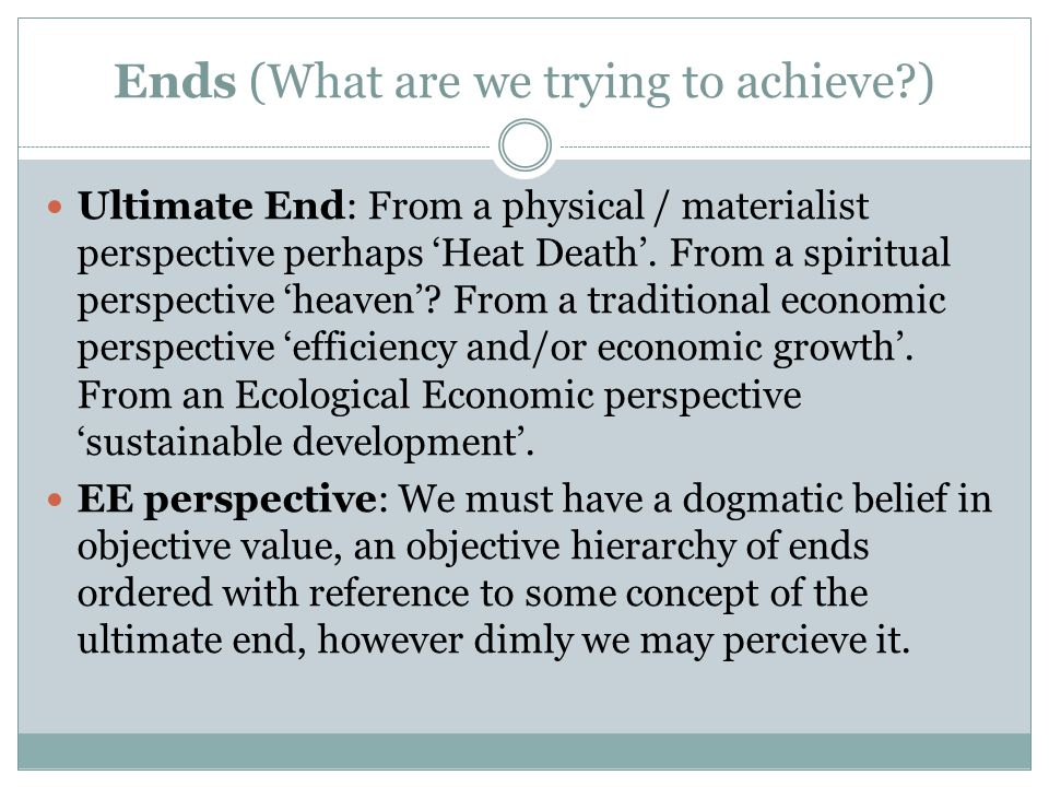 Ends (What are we trying to achieve?) Ultimate End: From a physical / materialist perspective perhaps 'Heat Death'.