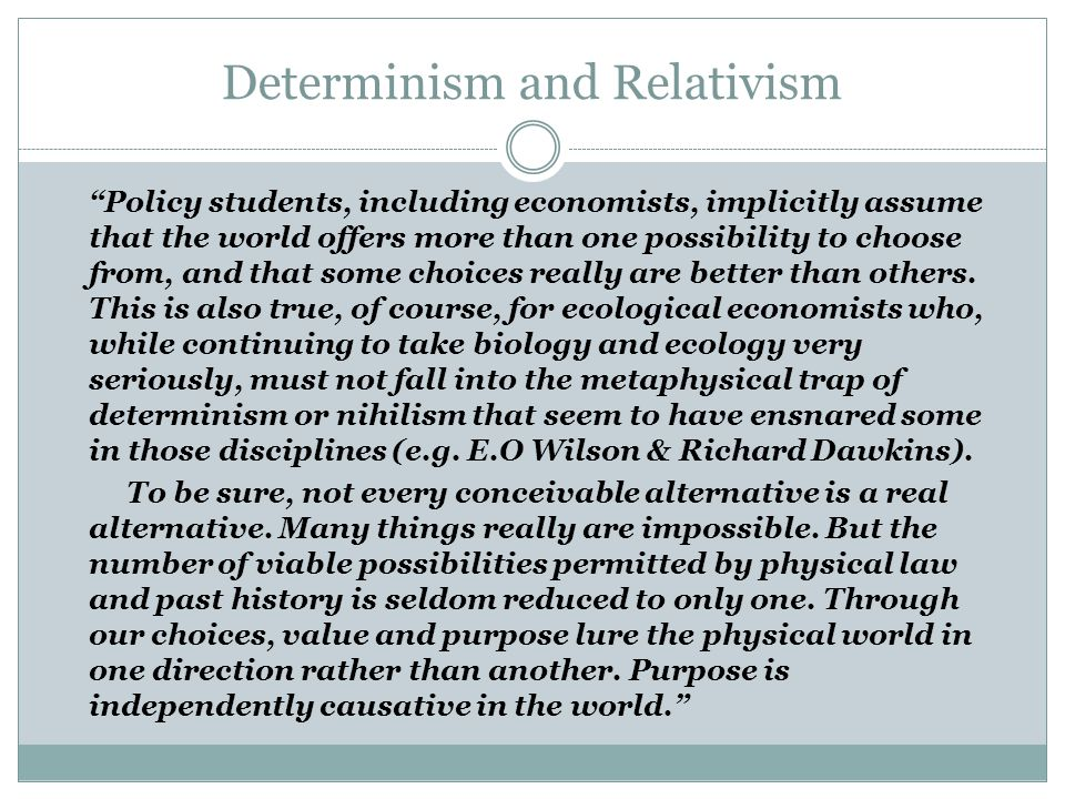 Determinism and Relativism Policy students, including economists, implicitly assume that the world offers more than one possibility to choose from, and that some choices really are better than others.