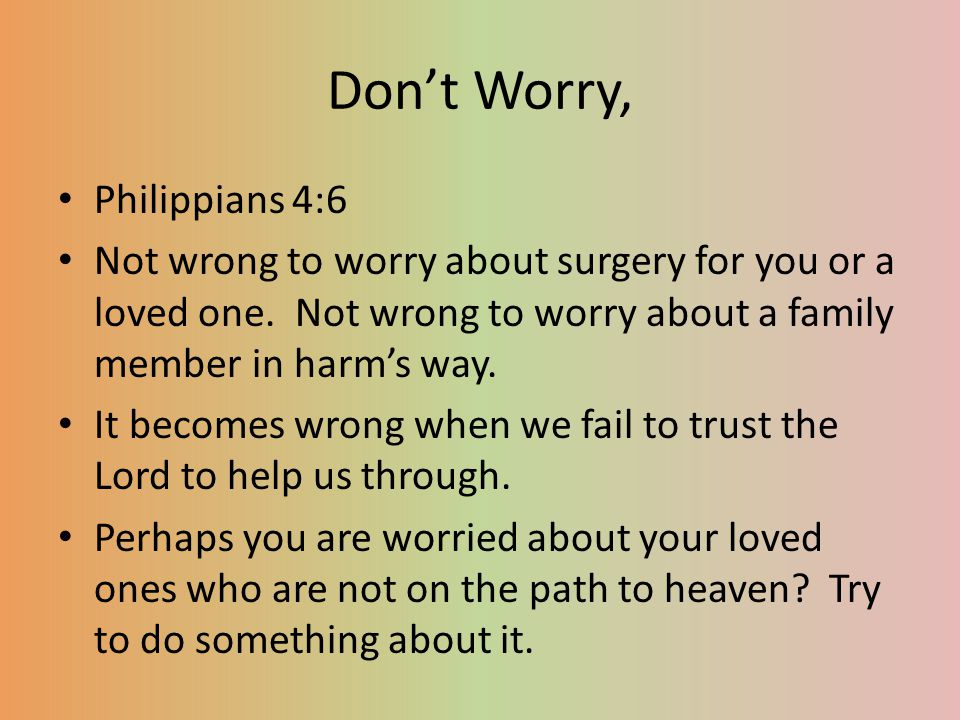Be Happy Philippians 4:7 Try to replace your worry with confident assurance that comes from God.