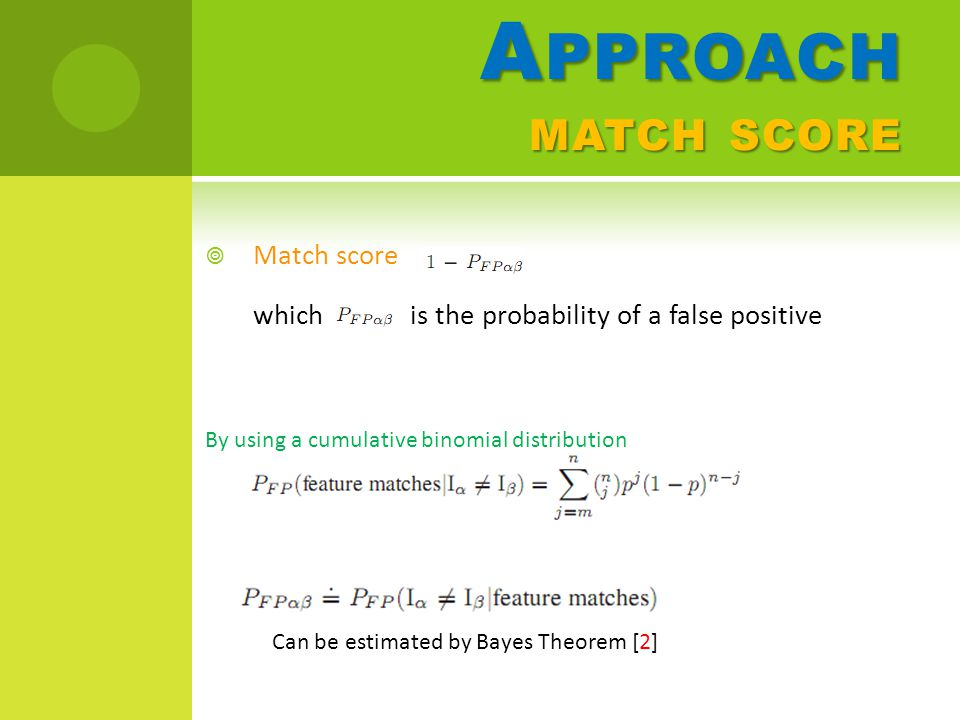 A PPROACH MATCH SCORE  Match score which is the probability of a false positive Can be estimated by Bayes Theorem [2] By using a cumulative binomial distribution