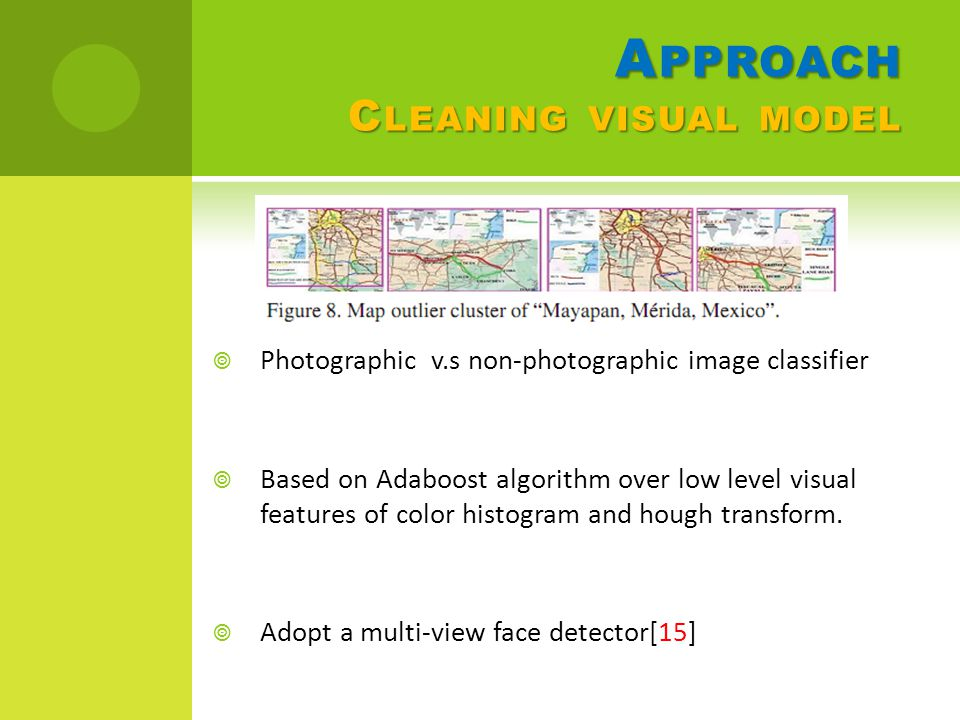 A PPROACH C LEANING VISUAL MODEL  Photographic v.s non-photographic image classifier  Based on Adaboost algorithm over low level visual features of color histogram and hough transform.