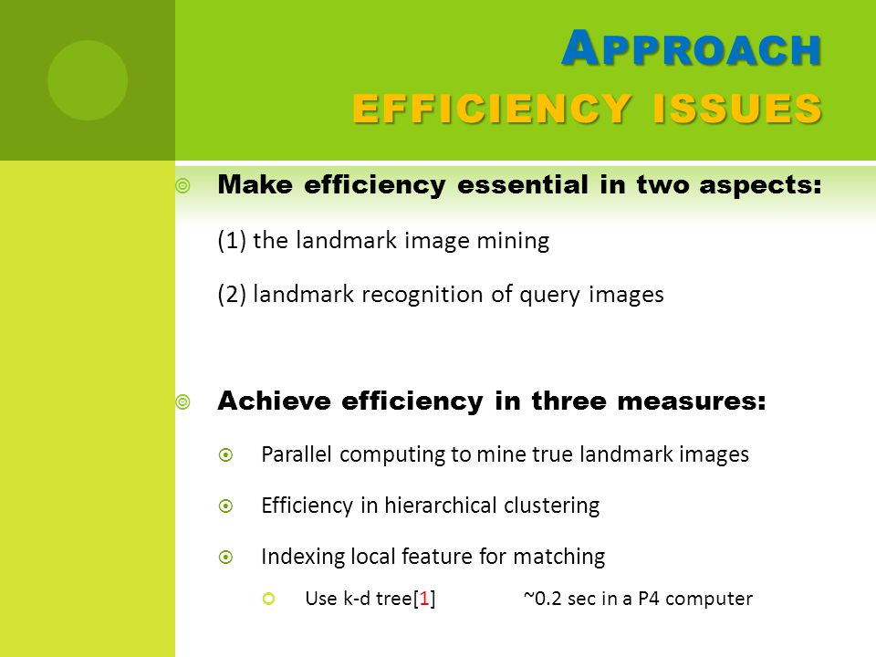 A PPROACH EFFICIENCY ISSUES  Make efficiency essential in two aspects: (1) the landmark image mining (2) landmark recognition of query images  Achieve efficiency in three measures:  Parallel computing to mine true landmark images  Efficiency in hierarchical clustering  Indexing local feature for matching Use k-d tree[1] ~0.2 sec in a P4 computer