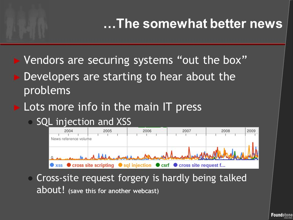 …The somewhat better news ► Vendors are securing systems out the box ► Developers are starting to hear about the problems ► Lots more info in the main IT press ● SQL injection and XSS ● Cross-site request forgery is hardly being talked about.