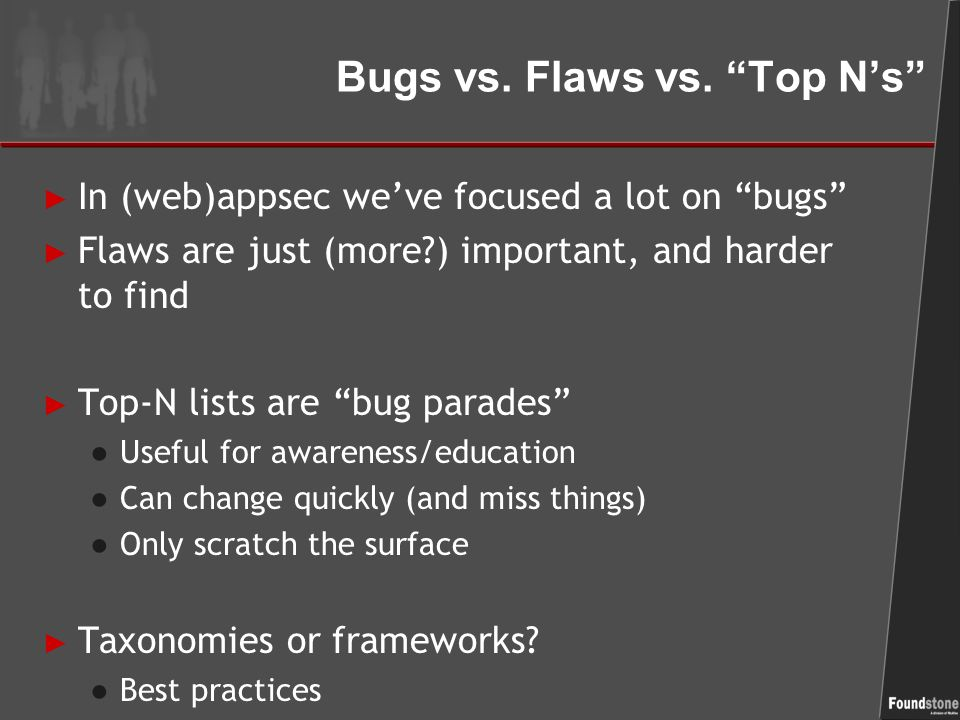 "Bugs vs. Flaws vs. ""Top N's"" ► In (web)appsec we've focused a lot on ""bugs"" ► Flaws are just (more?) important, and harder to find ► Top-N lists are """