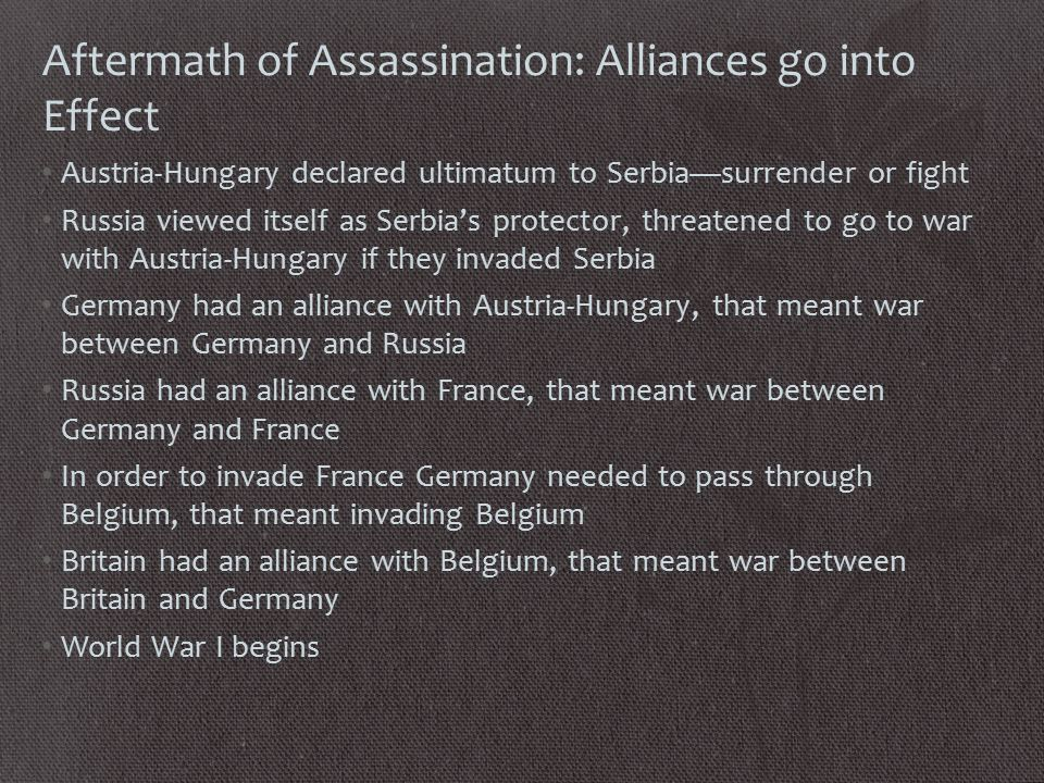 Aftermath of Assassination: Alliances go into Effect Austria-Hungary declared ultimatum to Serbia—surrender or fight Russia viewed itself as Serbia's protector, threatened to go to war with Austria-Hungary if they invaded Serbia Germany had an alliance with Austria-Hungary, that meant war between Germany and Russia Russia had an alliance with France, that meant war between Germany and France In order to invade France Germany needed to pass through Belgium, that meant invading Belgium Britain had an alliance with Belgium, that meant war between Britain and Germany World War I begins