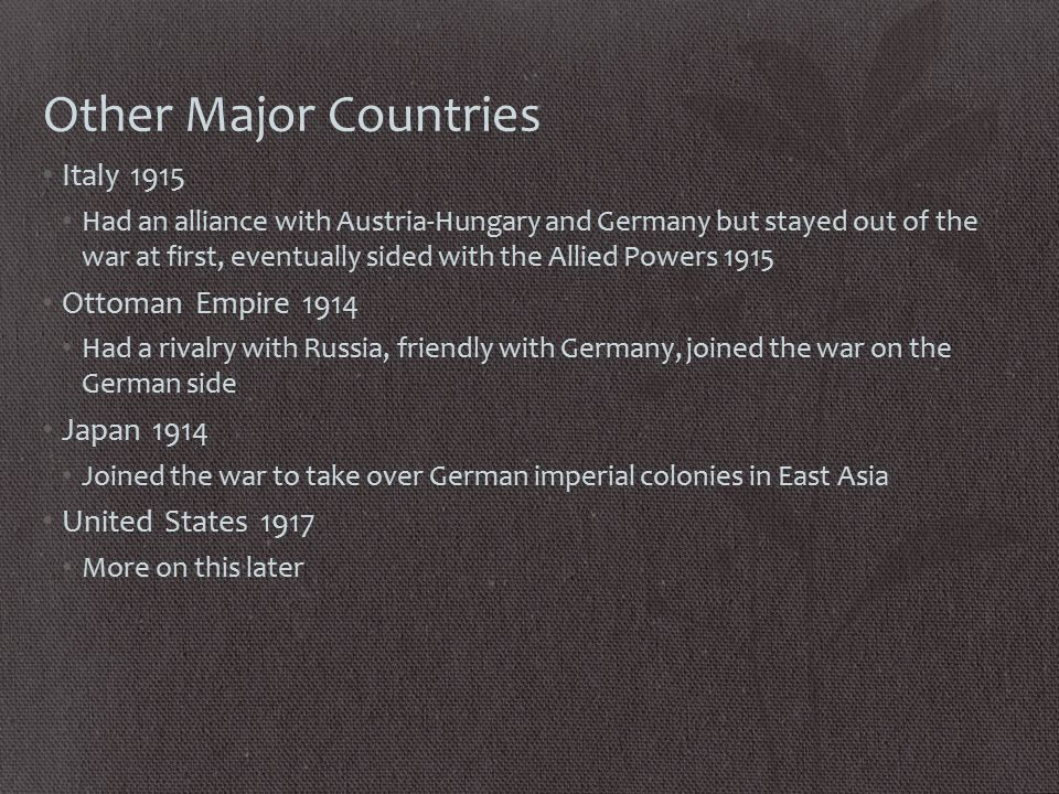 Other Major Countries Italy 1915 Had an alliance with Austria-Hungary and Germany but stayed out of the war at first, eventually sided with the Allied Powers 1915 Ottoman Empire 1914 Had a rivalry with Russia, friendly with Germany, joined the war on the German side Japan 1914 Joined the war to take over German imperial colonies in East Asia United States 1917 More on this later