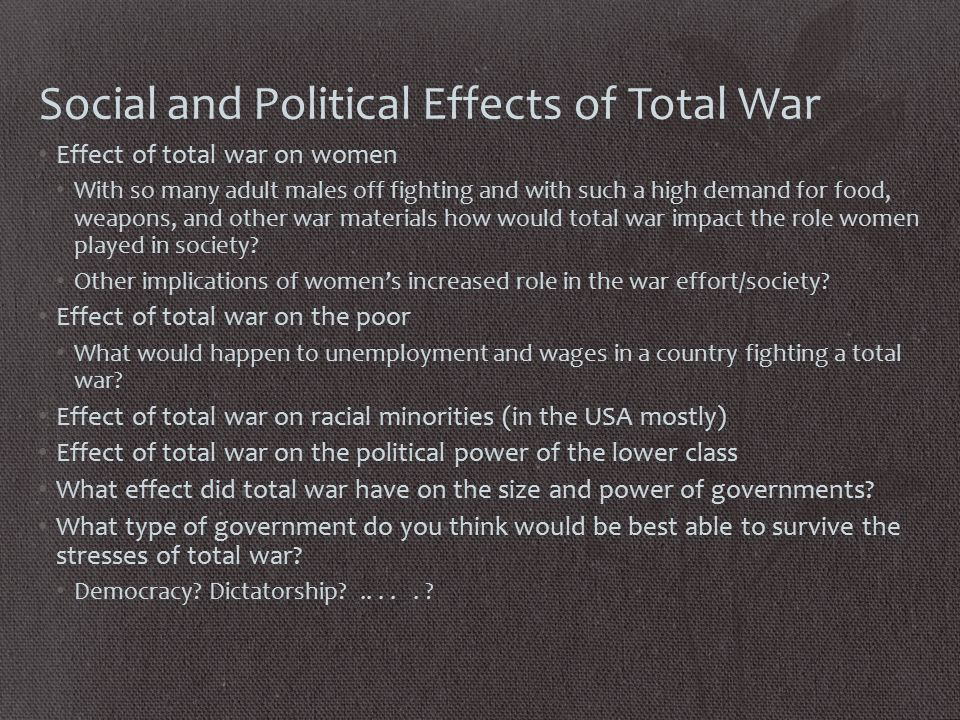 Social and Political Effects of Total War Effect of total war on women With so many adult males off fighting and with such a high demand for food, weapons, and other war materials how would total war impact the role women played in society.