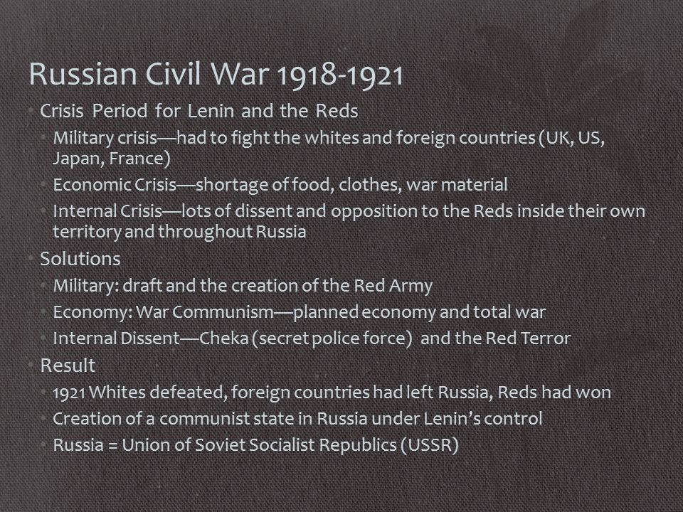 Russian Civil War 1918-1921 Crisis Period for Lenin and the Reds Military crisis—had to fight the whites and foreign countries (UK, US, Japan, France) Economic Crisis—shortage of food, clothes, war material Internal Crisis—lots of dissent and opposition to the Reds inside their own territory and throughout Russia Solutions Military: draft and the creation of the Red Army Economy: War Communism—planned economy and total war Internal Dissent—Cheka (secret police force) and the Red Terror Result 1921 Whites defeated, foreign countries had left Russia, Reds had won Creation of a communist state in Russia under Lenin's control Russia = Union of Soviet Socialist Republics (USSR)