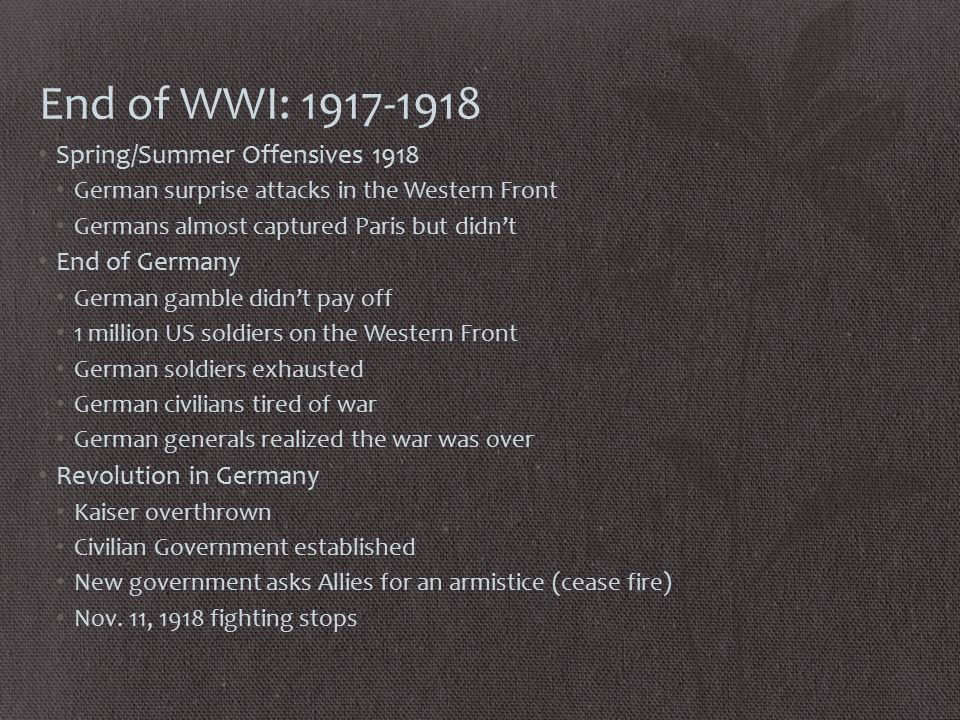 End of WWI: 1917-1918 Spring/Summer Offensives 1918 German surprise attacks in the Western Front Germans almost captured Paris but didn't End of Germany German gamble didn't pay off 1 million US soldiers on the Western Front German soldiers exhausted German civilians tired of war German generals realized the war was over Revolution in Germany Kaiser overthrown Civilian Government established New government asks Allies for an armistice (cease fire) Nov.