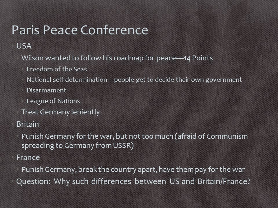 Paris Peace Conference USA Wilson wanted to follow his roadmap for peace—14 Points Freedom of the Seas National self-determination—people get to decide their own government Disarmament League of Nations Treat Germany leniently Britain Punish Germany for the war, but not too much (afraid of Communism spreading to Germany from USSR) France Punish Germany, break the country apart, have them pay for the war Question: Why such differences between US and Britain/France