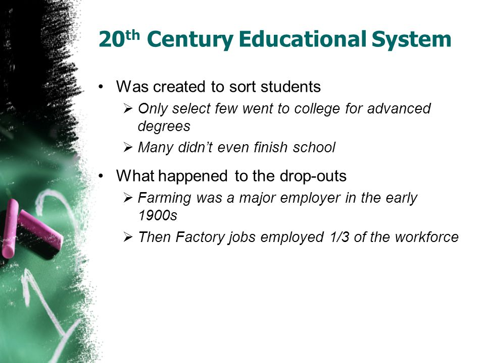 20 th Century Educational System Was created to sort students  Only select few went to college for advanced degrees  Many didn't even finish school What happened to the drop-outs  Farming was a major employer in the early 1900s  Then Factory jobs employed 1/3 of the workforce