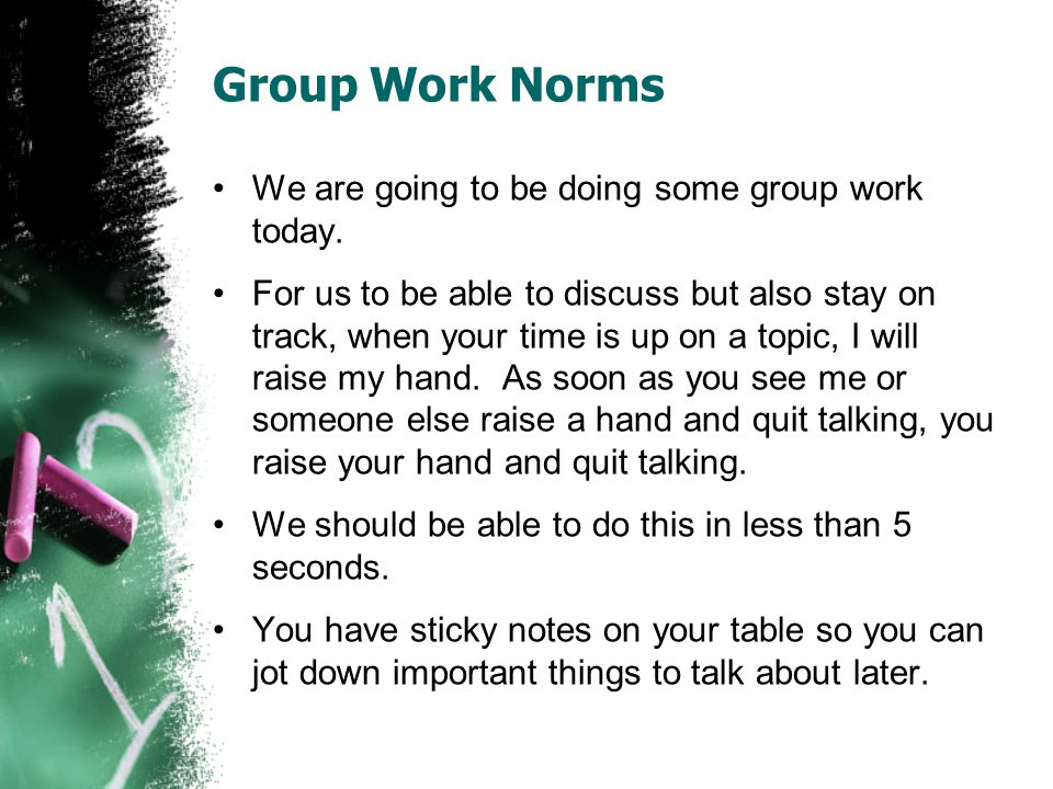 Group Work Norms We are going to be doing some group work today.