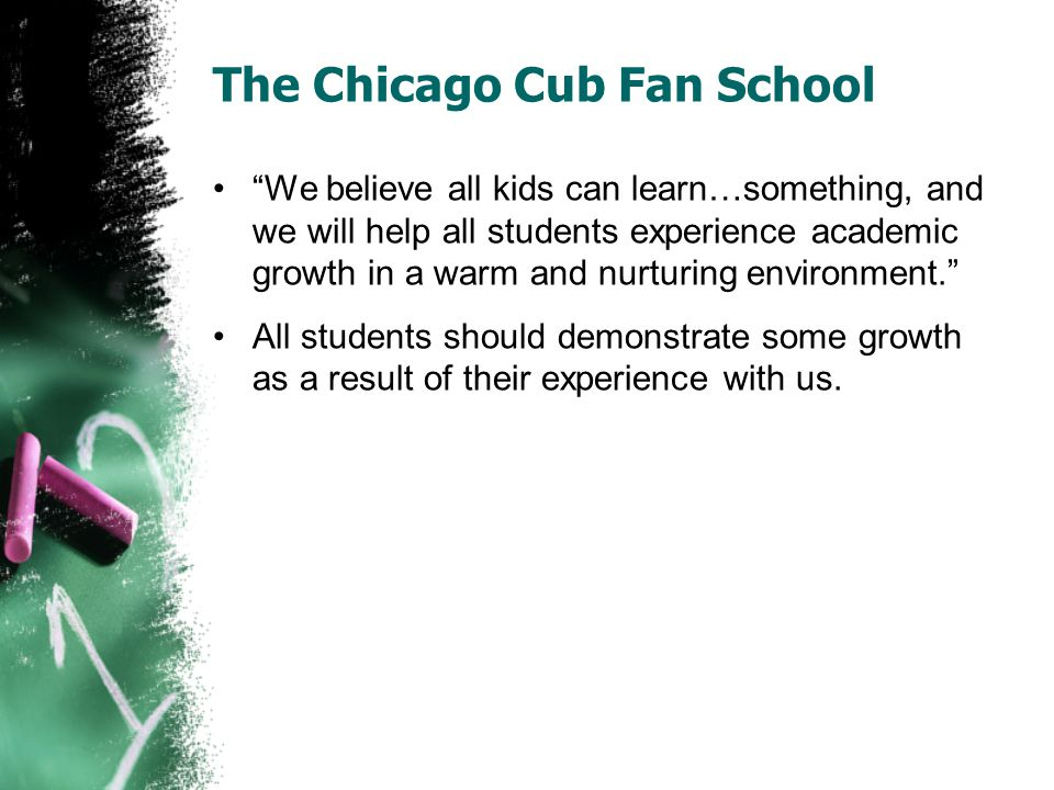 The Chicago Cub Fan School We believe all kids can learn…something, and we will help all students experience academic growth in a warm and nurturing environment. All students should demonstrate some growth as a result of their experience with us.