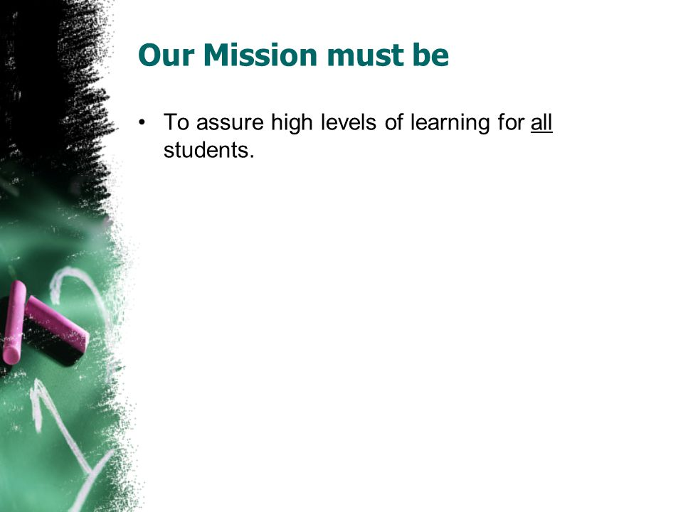 Our Mission must be To assure high levels of learning for all students.