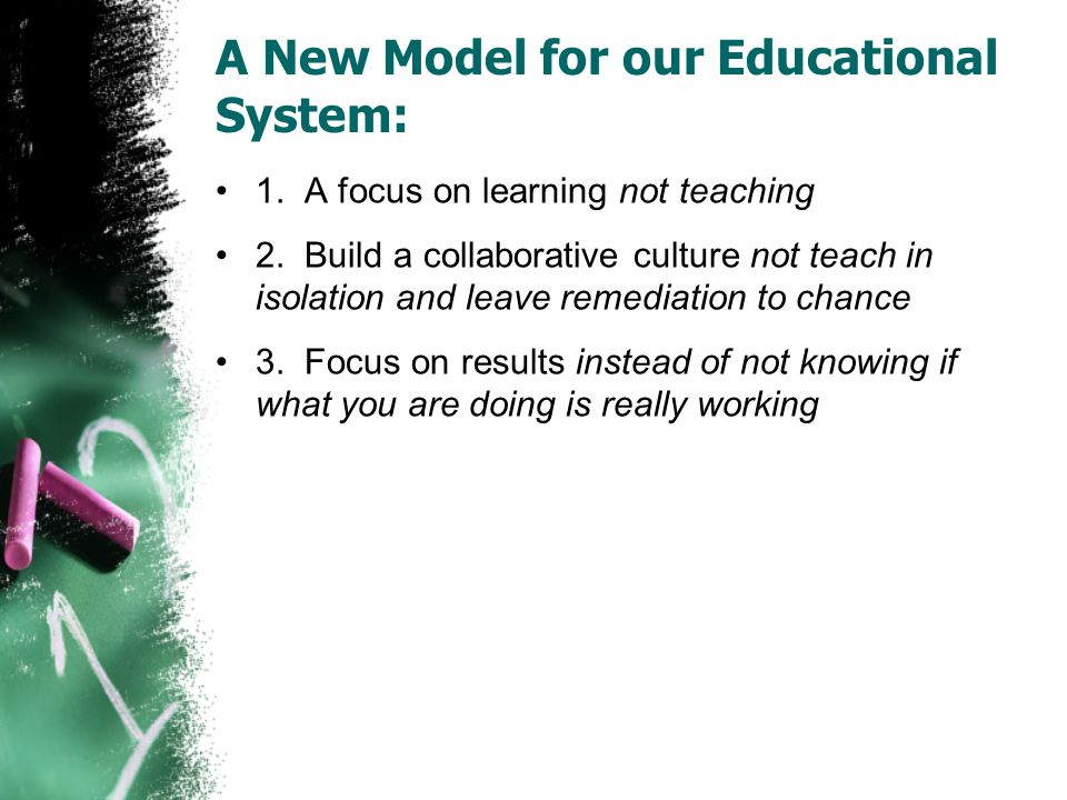 A New Model for our Educational System: 1. A focus on learning not teaching 2.