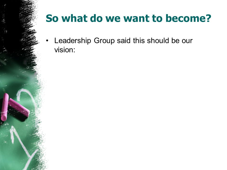 So what do we want to become Leadership Group said this should be our vision:
