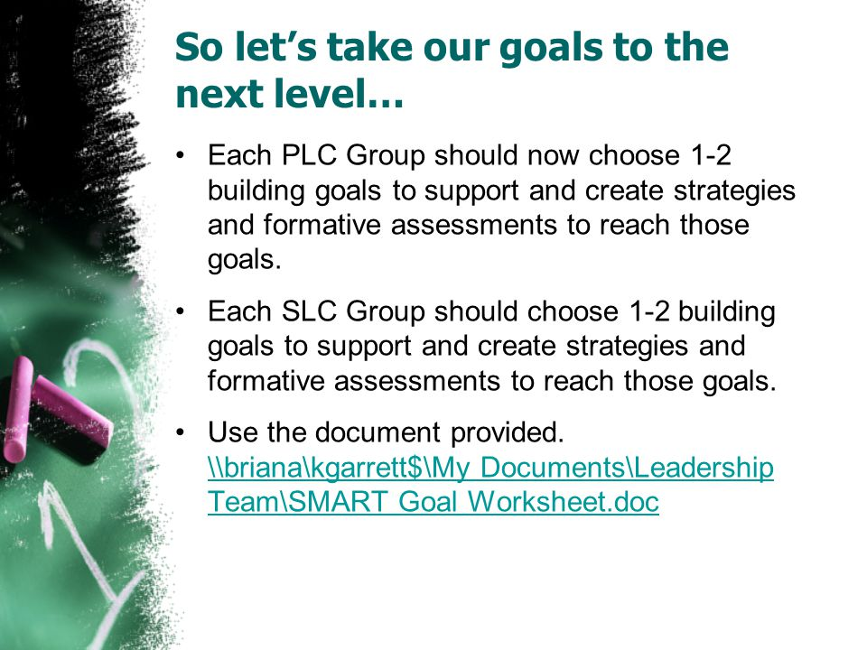 So let's take our goals to the next level… Each PLC Group should now choose 1-2 building goals to support and create strategies and formative assessments to reach those goals.