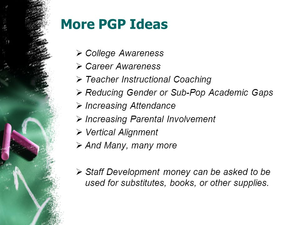 More PGP Ideas  College Awareness  Career Awareness  Teacher Instructional Coaching  Reducing Gender or Sub-Pop Academic Gaps  Increasing Attendance  Increasing Parental Involvement  Vertical Alignment  And Many, many more  Staff Development money can be asked to be used for substitutes, books, or other supplies.