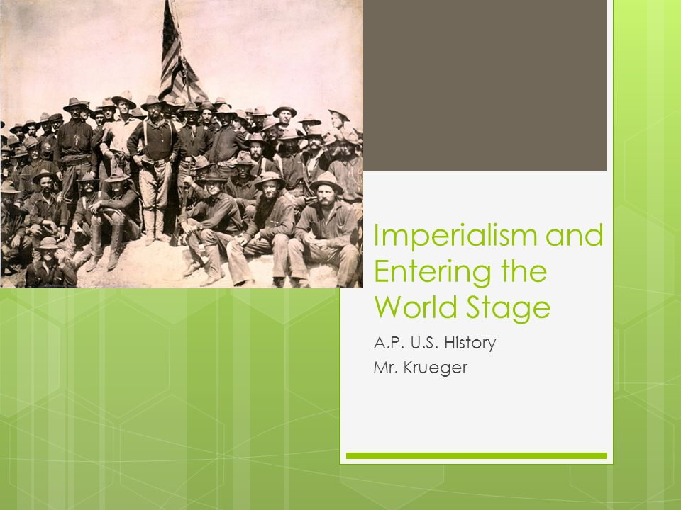 Imperialism and Entering the World Stage A.P. U.S. History Mr. Krueger