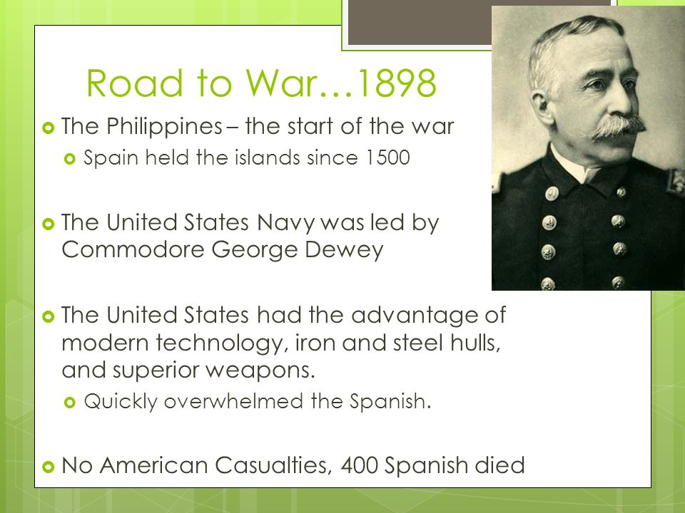 Road to War…1898  The Philippines – the start of the war  Spain held the islands since 1500  The United States Navy was led by Commodore George Dewey  The United States had the advantage of modern technology, iron and steel hulls, and superior weapons.
