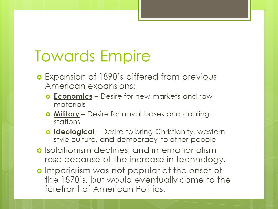 Towards Empire  Expansion of 1890's differed from previous American expansions:  Economics – Desire for new markets and raw materials  Military – Desire for naval bases and coaling stations  Ideological – Desire to bring Christianity, western- style culture, and democracy to other people  Isolationism declines, and internationalism rose because of the increase in technology.