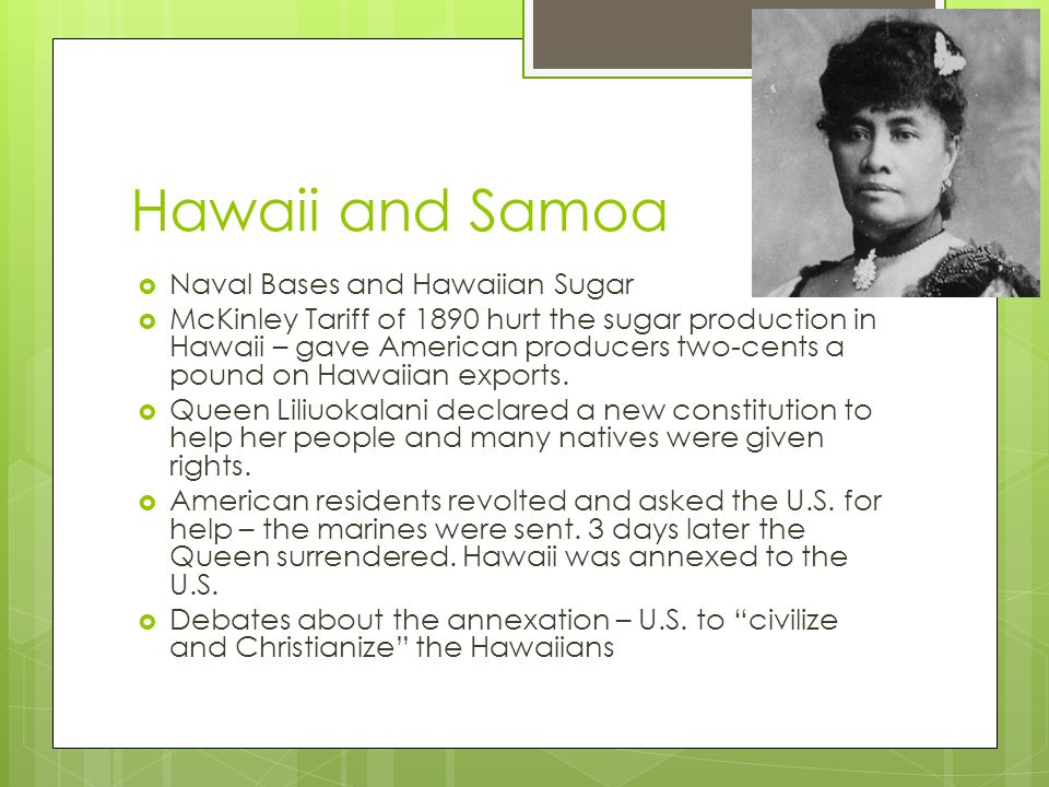 Hawaii and Samoa  Naval Bases and Hawaiian Sugar  McKinley Tariff of 1890 hurt the sugar production in Hawaii – gave American producers two-cents a pound on Hawaiian exports.
