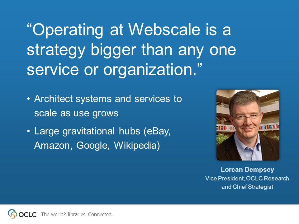 "The world's libraries. Connected. ""Operating at Webscale is a strategy bigger than any one service or organization."" Architect systems and services to"