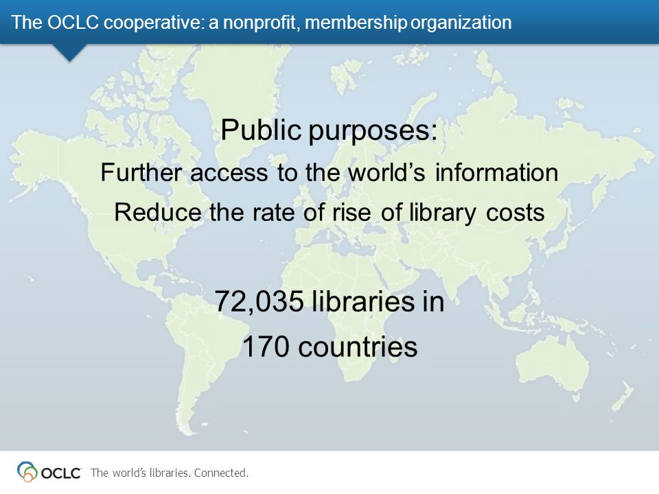 The world's libraries. Connected. Public purposes: Further access to the world's information Reduce the rate of rise of library costs 72,035 libraries