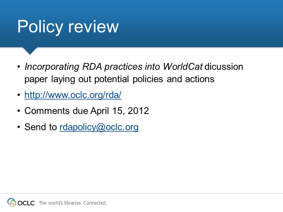 The world's libraries. Connected. Incorporating RDA practices into WorldCat dicussion paper laying out potential policies and actions http://www.oclc.