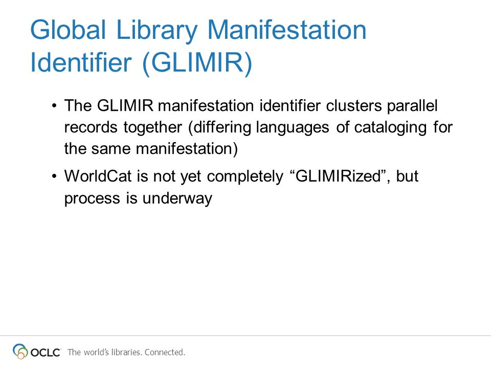 The world's libraries. Connected. Global Library Manifestation Identifier (GLIMIR) The GLIMIR manifestation identifier clusters parallel records toget