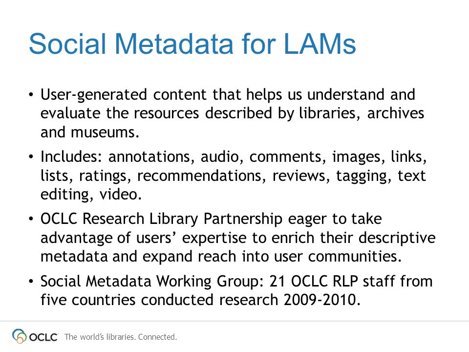 The world's libraries. Connected. Social Metadata for LAMs User-generated content that helps us understand and evaluate the resources described by lib