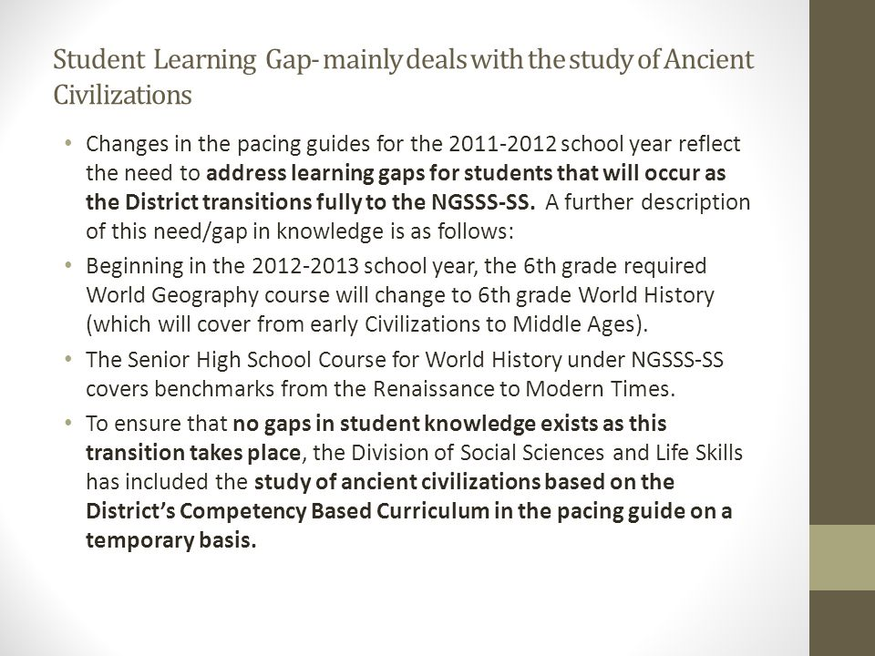 Student Learning Gap- mainly deals with the study of Ancient Civilizations Changes in the pacing guides for the school year reflect the need to address learning gaps for students that will occur as the District transitions fully to the NGSSS-SS.