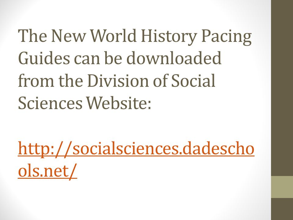 The New World History Pacing Guides can be downloaded from the Division of Social Sciences Website: http://socialsciences.dadescho ols.net/ http://socialsciences.dadescho ols.net/