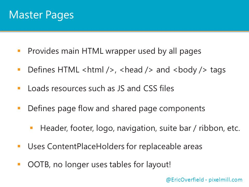 Master Pages  Provides main HTML wrapper used by all pages @EricOverfield - pixelmill.com  Defines HTML, and tags  Loads resources such as JS and C