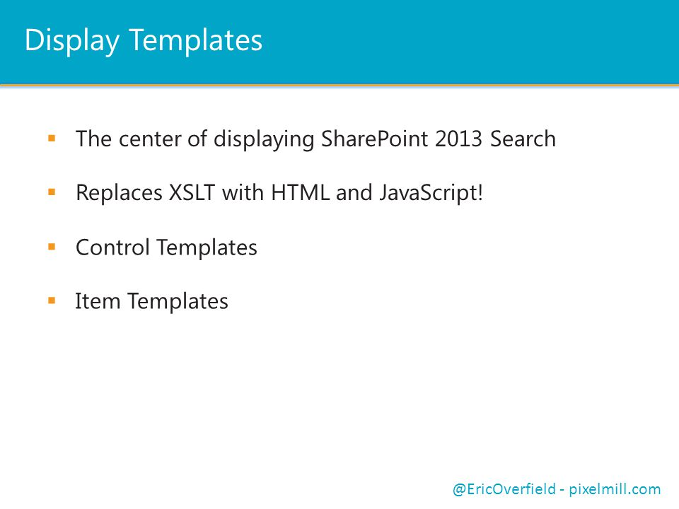 Display Templates  The center of displaying SharePoint 2013 Search  Replaces XSLT with HTML and JavaScript! @EricOverfield - pixelmill.com  Control