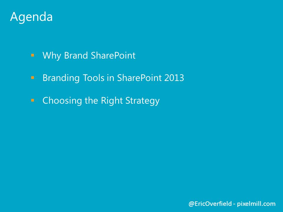 Agenda  Why Brand SharePoint  Branding Tools in SharePoint 2013  Choosing the Right Strategy @EricOverfield - pixelmill.com