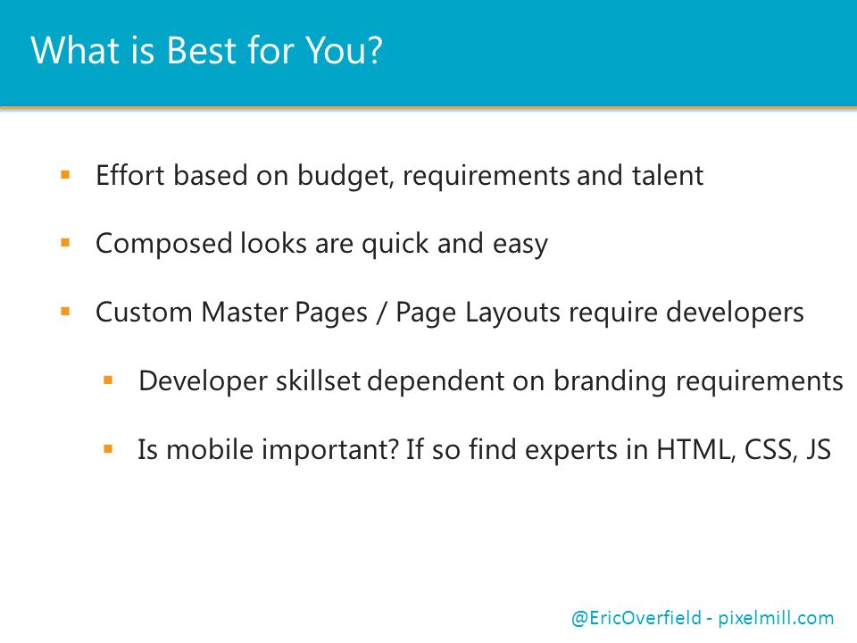 What is Best for You?  Effort based on budget, requirements and talent  Composed looks are quick and easy  Custom Master Pages / Page Layouts requi