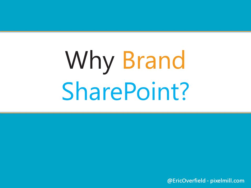 Why Brand SharePoint? @EricOverfield - pixelmill.com
