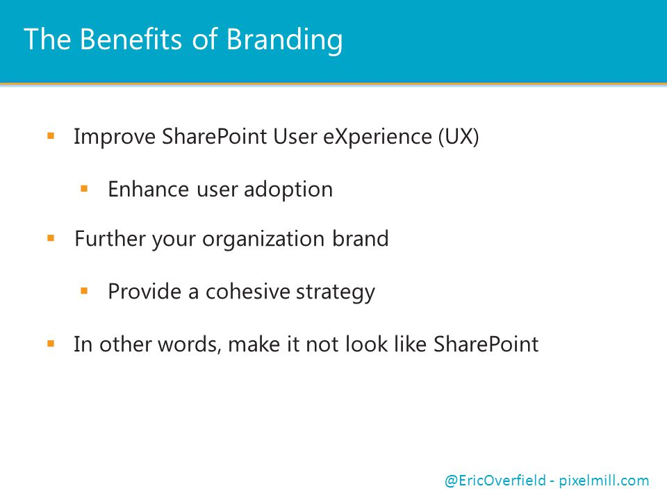 The Benefits of Branding  Improve SharePoint User eXperience (UX)  Enhance user adoption @EricOverfield - pixelmill.com  Further your organization