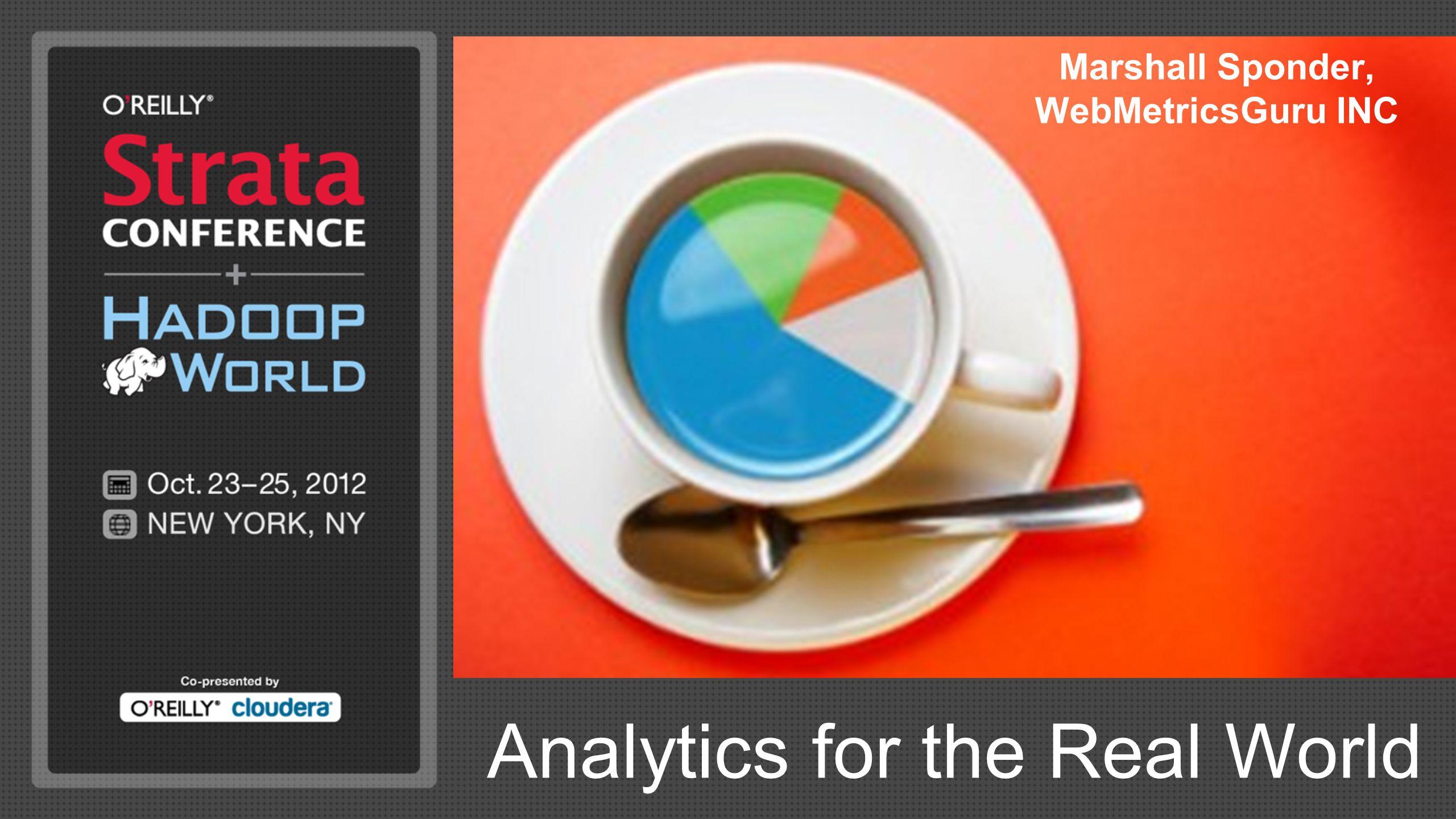 Analytics for the Real World Marshall Sponder, WebMetricsGuru INC