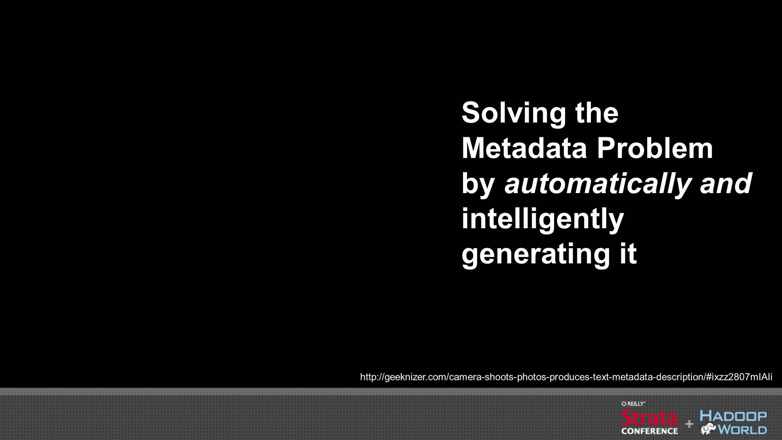 Solving the Metadata Problem by automatically and intelligently generating it http://geeknizer.com/camera-shoots-photos-produces-text-metadata-description/#ixzz2807mIAIi