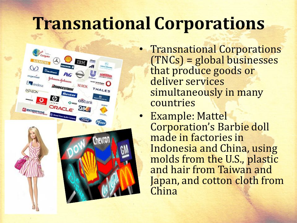 Transnational Corporations Transnational Corporations (TNCs) = global businesses that produce goods or deliver services simultaneously in many countries Example: Mattel Corporation's Barbie doll made in factories in Indonesia and China, using molds from the U.S., plastic and hair from Taiwan and Japan, and cotton cloth from China