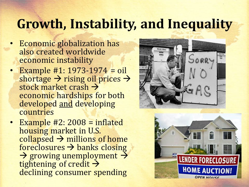 Growth, Instability, and Inequality Economic globalization has also created worldwide economic instability Example #1: 1973-1974 = oil shortage  rising oil prices  stock market crash  economic hardships for both developed and developing countries Example #2: 2008 = inflated housing market in U.S.