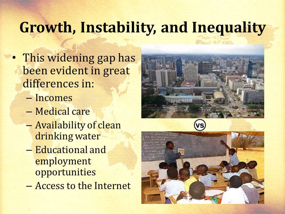 Growth, Instability, and Inequality This widening gap has been evident in great differences in: – Incomes – Medical care – Availability of clean drinking water – Educational and employment opportunities – Access to the Internet