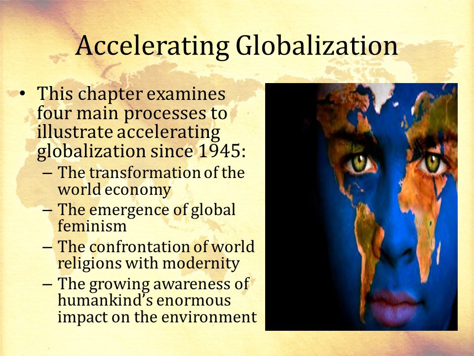 Accelerating Globalization This chapter examines four main processes to illustrate accelerating globalization since 1945: – The transformation of the world economy – The emergence of global feminism – The confrontation of world religions with modernity – The growing awareness of humankind's enormous impact on the environment