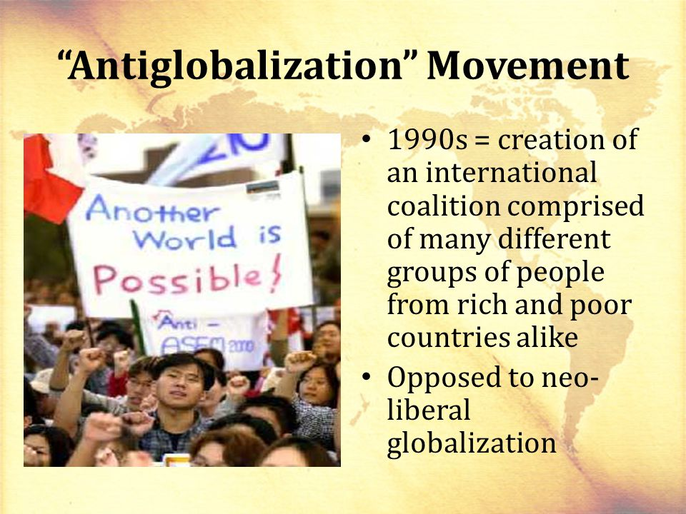 Antiglobalization Movement 1990s = creation of an international coalition comprised of many different groups of people from rich and poor countries alike Opposed to neo- liberal globalization