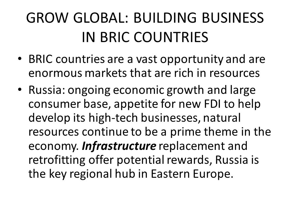 GROW GLOBAL: BUILDING BUSINESS IN BRIC COUNTRIES BRIC countries are a vast opportunity and are enormous markets that are rich in resources Russia: ong